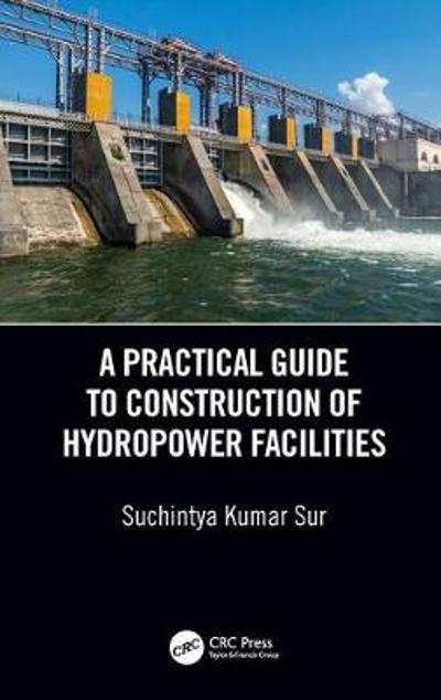 A Practical Guide to Construction of Hydropower Facilities - Suchintya Kumar Sur