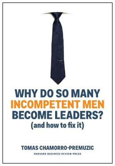 Why Do So Many Incompetent Men Become Leaders? (And How to Fix It) - Tomas Chamorro-Premuzic