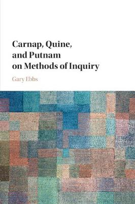 Carnap, Quine, and Putnam on Methods of Inquiry - Gary Ebbs
