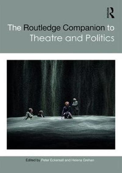 The Routledge Companion to Theatre and Politics - Peter Eckersall