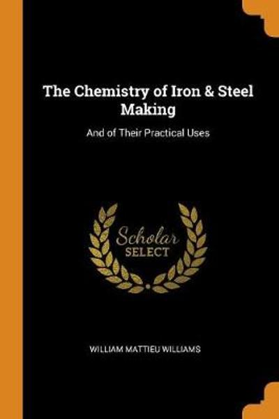 The Chemistry of Iron & Steel Making - William Mattieu Williams