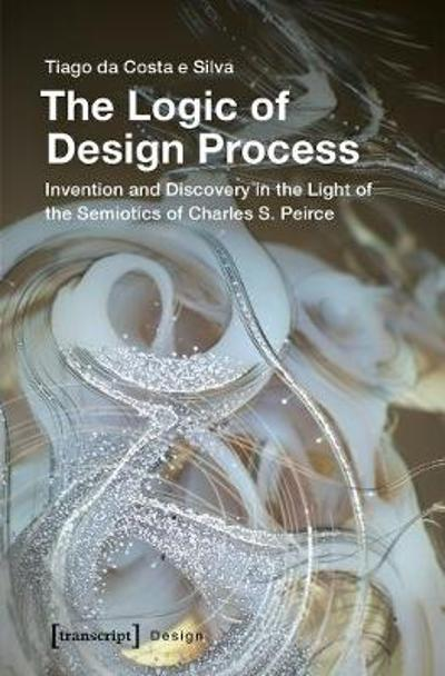 The Logic of Design Process - Invention and Discovery in the Light of the Semiotics of Charles S. Peirce - Tiago Da Costa Silva