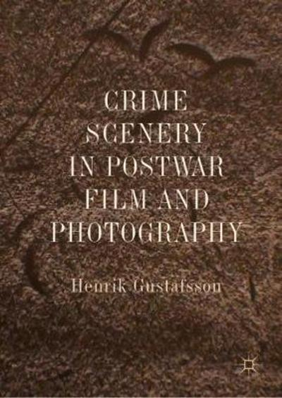 Crime Scenery in Postwar Film and Photography - Henrik Gustafsson