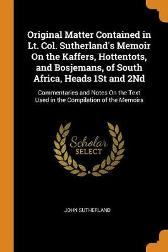 Original Matter Contained in Lt. Col. Sutherland's Memoir on the Kaffers, Hottentots, and Bosjemans, of South Africa, Heads 1st and 2nd - John Sutherland