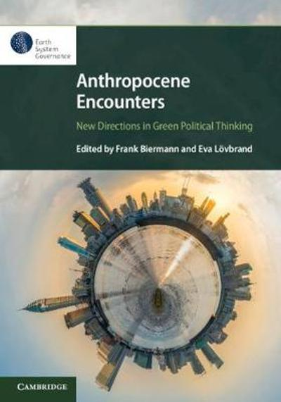 Anthropocene Encounters: New Directions in Green Political Thinking - Frank Biermann