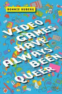 Video Games Have Always Been Queer - Bonnie Ruberg
