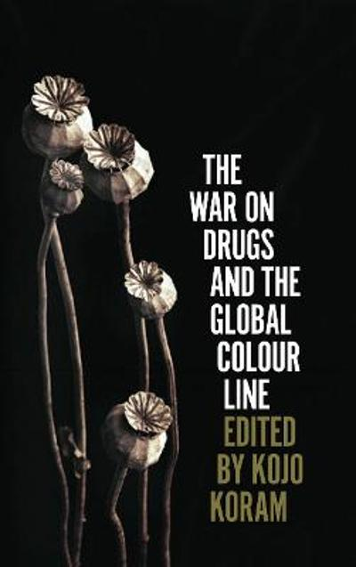 The War on Drugs and the Global Colour Line - Kojo Koram