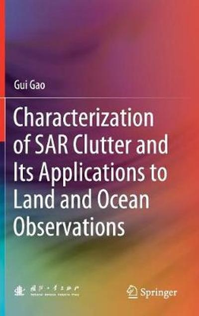 Characterization of SAR Clutter and Its Applications to Land and Ocean Observations - Gui Gao