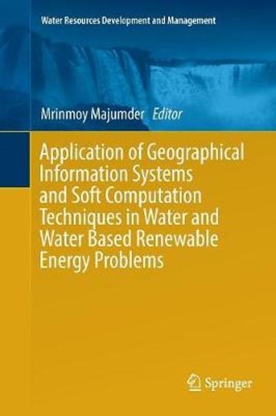 Application of Geographical Information Systems and Soft Computation Techniques in Water and Water Based Renewable Energy Problems - Mrinmoy Majumder