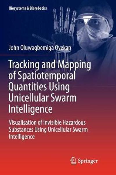 Tracking and Mapping of Spatiotemporal Quantities Using Unicellular Swarm Intelligence - John Oyekan