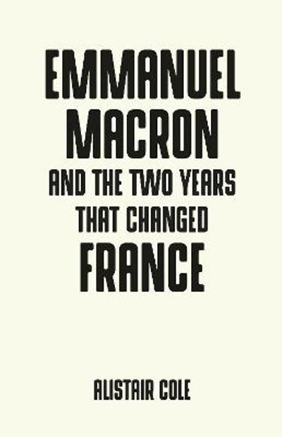 Emmanuel Macron and the Two Years That Changed France - Alistair Cole