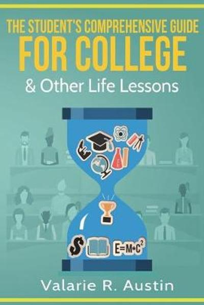 The Student's Comprehensive Guide for College & Other Life Lessons - Valarie R Austin