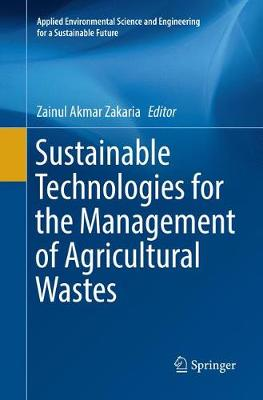 Sustainable Technologies for the Management of Agricultural Wastes - Zainul Akmar Zakaria