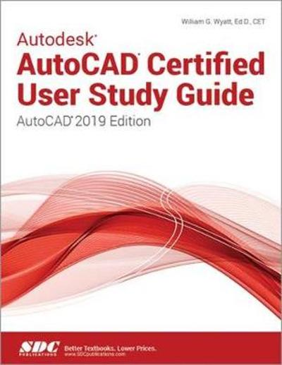 Autodesk AutoCAD Certified User Study Guide (AutoCAD 2019 Edition) - William Wyatt