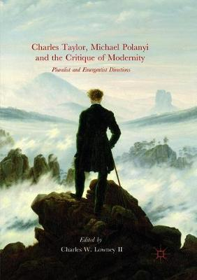 Charles Taylor, Michael Polanyi and the Critique of Modernity - Charles W. Lowney II