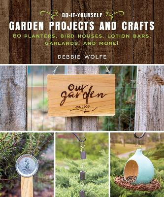 Do-It-Yourself Garden Projects and Crafts - Debbie Wolfe