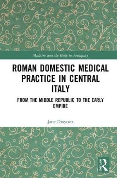 Roman Domestic Medical Practice in Central Italy - Jane Draycott