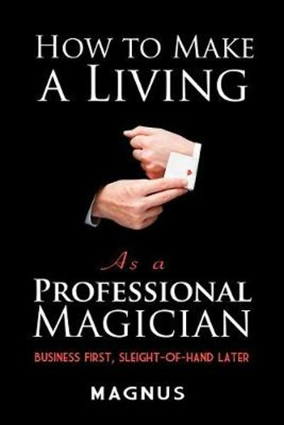 How to Make a Living as a Professional Magician: Business First, Sleight-of-Hand Later - Magnus
