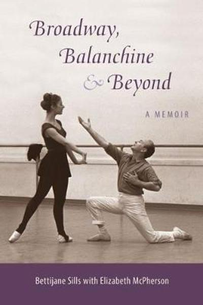 Broadway, Balanchine, and Beyond - Bettijane Sills