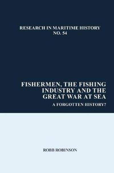 Fishermen, the Fishing Industry and the Great War at Sea - Robb Robinson