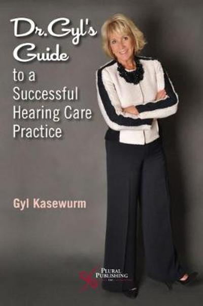 Dr. Gyl's Guide to a Successful Hearing Care Practice - Gyl Kasewurm