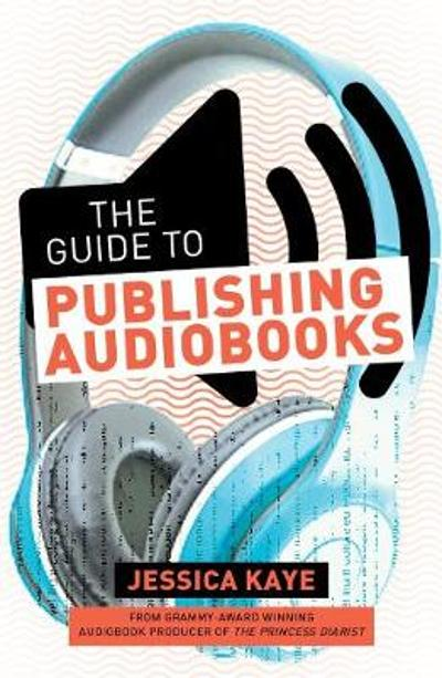 The Guide to Publishing Audiobooks - Jessica Kaye