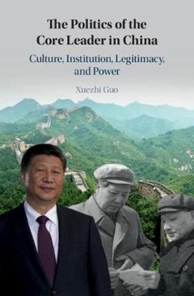 The Politics of the Core Leader in China - Xuezhi Guo