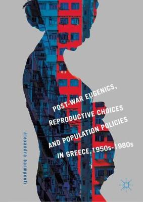 Post-War Eugenics, Reproductive Choices and Population Policies in Greece, 1950s-1980s - Alexandra Barmpouti