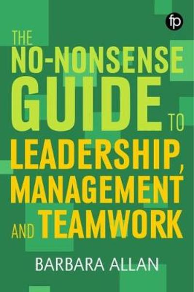 The No-Nonsense Guide to Leadership, Management and Teamwork - Professor Barbara Allan
