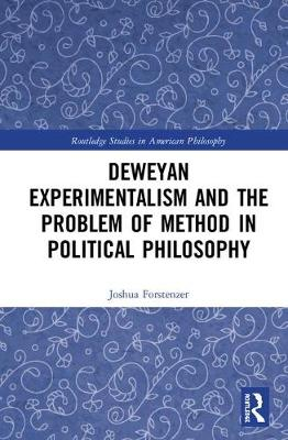 Deweyan Experimentalism and the Problem of Method in Political Philosophy - Joshua Forstenzer