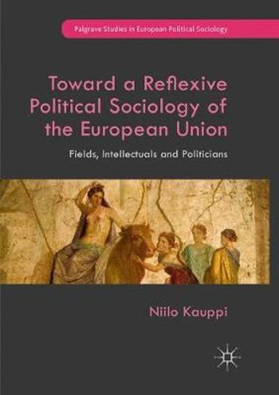 Toward a Reflexive Political Sociology of the European Union - Niilo Kauppi