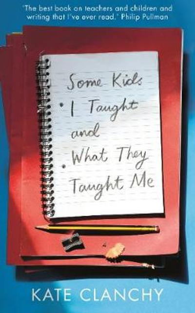 Some Kids I Taught and What They Taught Me - Kate Clanchy