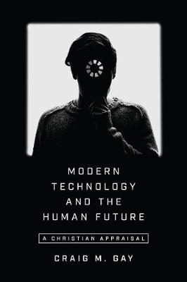 Modern Technology and the Human Future - Craig M Gay