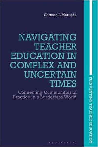 Navigating Teacher Education in Complex and Uncertain Times - Carmen I. Mercado