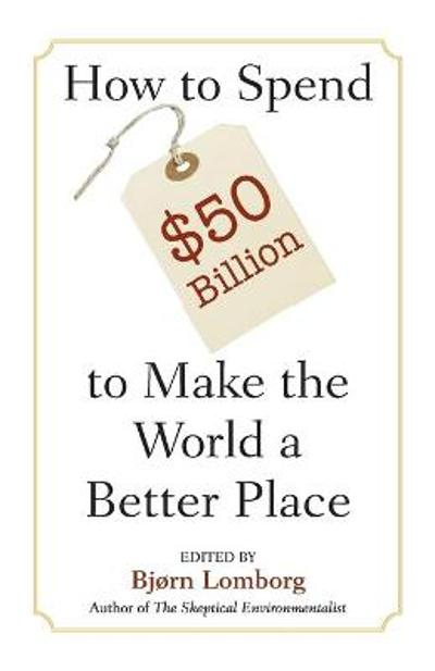 How to Spend $50 Billion to Make the World a Better Place - Bjorn Lomborg