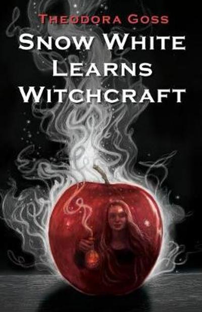 Snow White Learns Witchcraft - Theodora Goss
