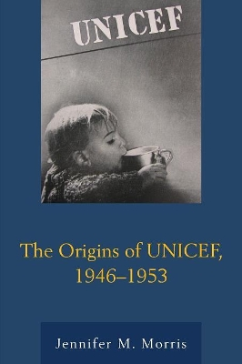 The Origins of UNICEF, 1946-1953 - Jennifer M. Morris