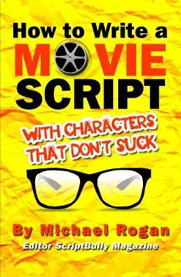How to Write a Movie Script with Characters That Don't Suck - Michael Rogan