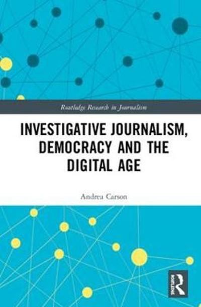 Investigative Journalism, Democracy and the Digital Age - Andrea Carson