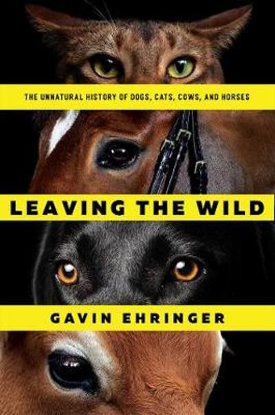 Leaving the Wild - The Unnatural History of Dogs, Cats, Cows, and Horses - Gavin Ehringer
