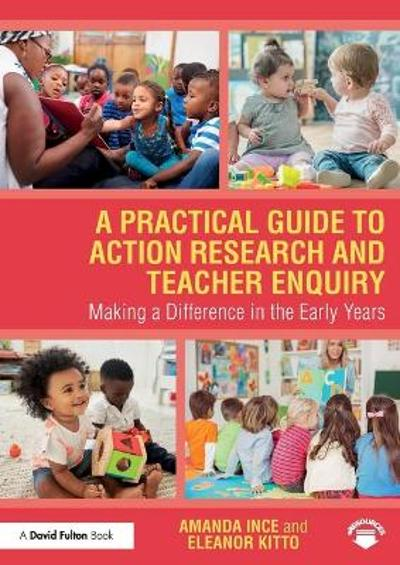 A Practical Guide to Action Research and Teacher Enquiry - Amanda Ince