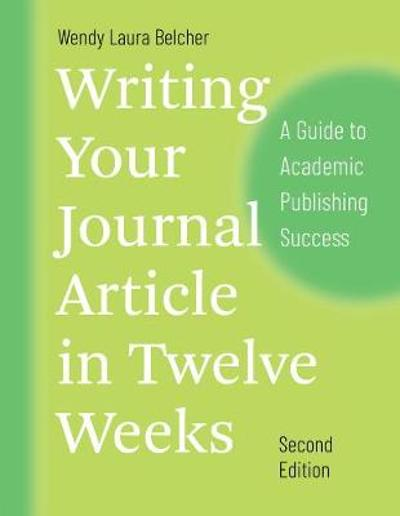 Writing Your Journal Article in Twelve Weeks, Second Edition - Wendy Laura Belcher