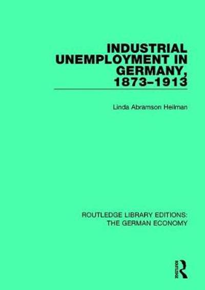 Industrial Unemployment in Germany 1873-1913 - Linda A. Heilman