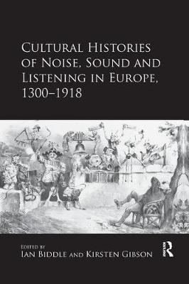 Cultural Histories of Noise, Sound and Listening in Europe, 1300-1918 - Kirsten Gibson