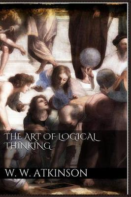 The Art of Logical Thinking - William Walker Atkinson