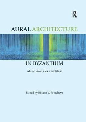 Aural Architecture in Byzantium: Music, Acoustics, and Ritual - Bissera Pentcheva