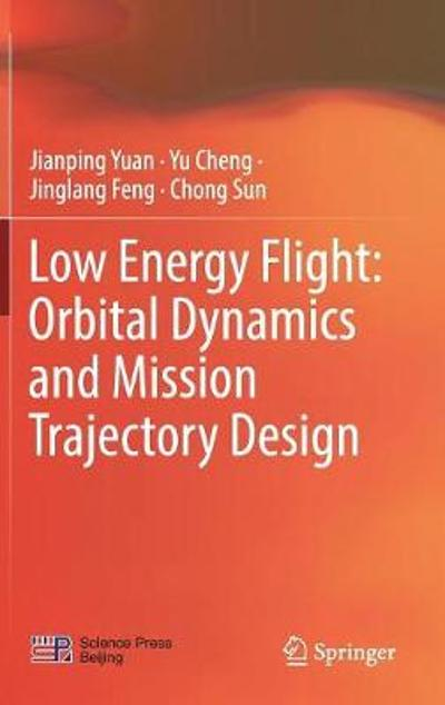 Low Energy Flight: Orbital Dynamics and Mission Trajectory Design - Jianping Yuan
