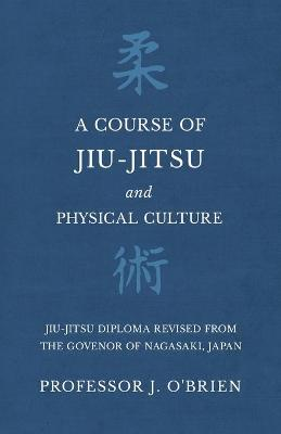 A Course of Jiu-Jitsu and Physical Culture - Jiu-Jitsu Diploma Revised from the Govenor of Nagasaki, Japan - Professor J O'Brien