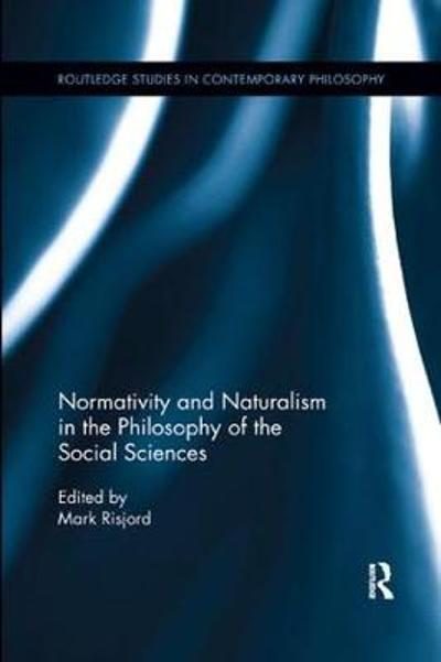 Normativity and Naturalism in the Philosophy of the Social Sciences - Mark W. Risjord