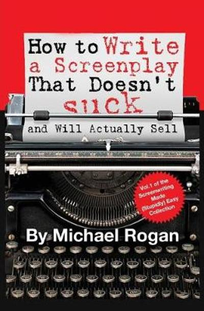 How to Write a Screenplay That Doesn't Suck (and Will Actually Sell) - Michael Rogan